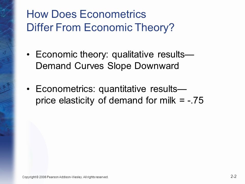 Copyright © 2006 Pearson Addison-Wesley. All rights reserved. 2-2 How Does Econometrics Differ From Economic Theory? Economic theory: qualitative resu