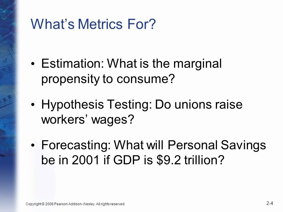 Copyright © 2006 Pearson Addison-Wesley. All rights reserved. 2-4 Whats Metrics For? Estimation: What is the marginal propensity to consume? Hypothesi