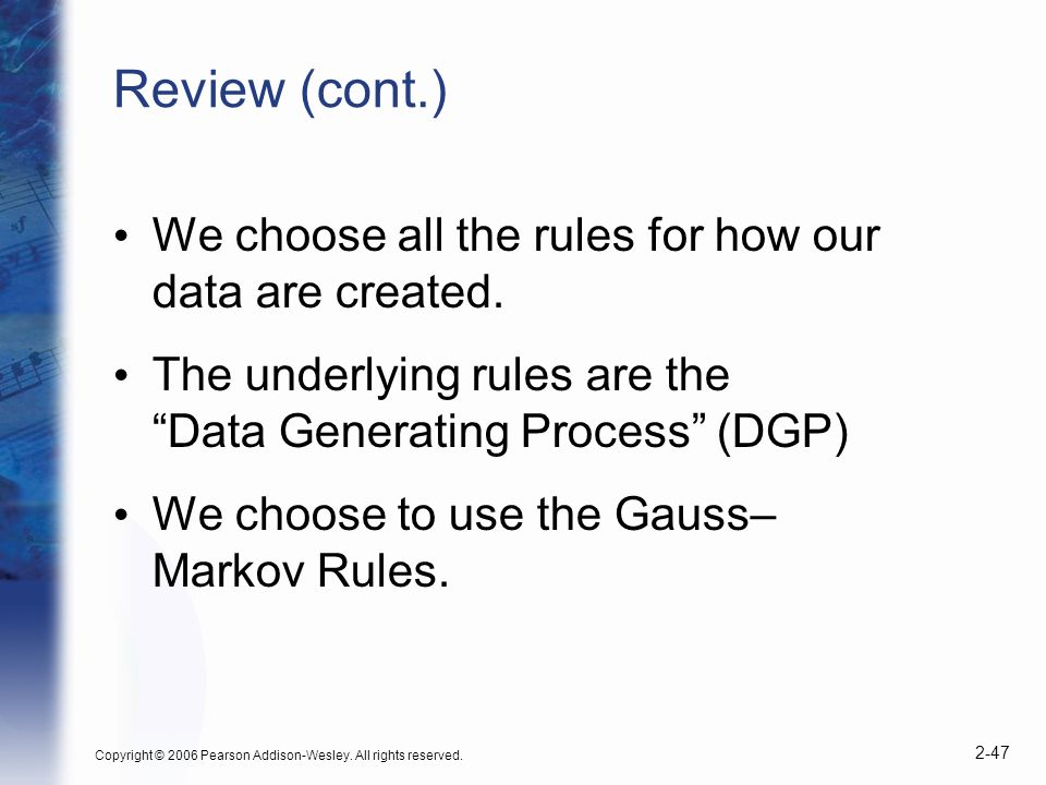 Copyright © 2006 Pearson Addison-Wesley. All rights reserved. 2-47 Review (cont.) We choose all the rules for how our data are created. The underlying