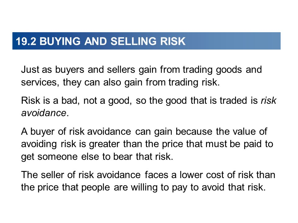 19.2 BUYING AND SELLING RISK Just as buyers and sellers gain from trading goods and services, they can also gain from trading risk. Risk is a bad, not