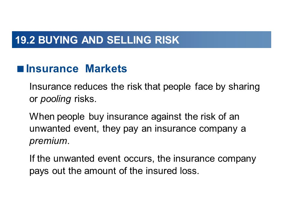 Insurance Markets Insurance reduces the risk that people face by sharing or pooling risks. When people buy insurance against the risk of an unwanted e