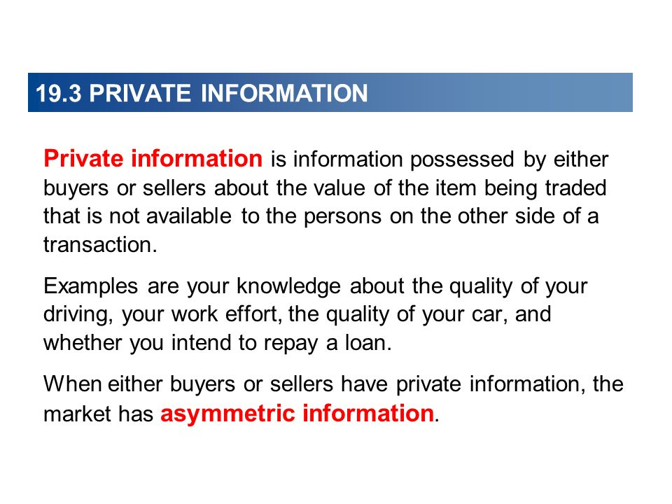 19.3 PRIVATE INFORMATION Private information is information possessed by either buyers or sellers about the value of the item being traded that is not available to the persons on the other side of a transaction.