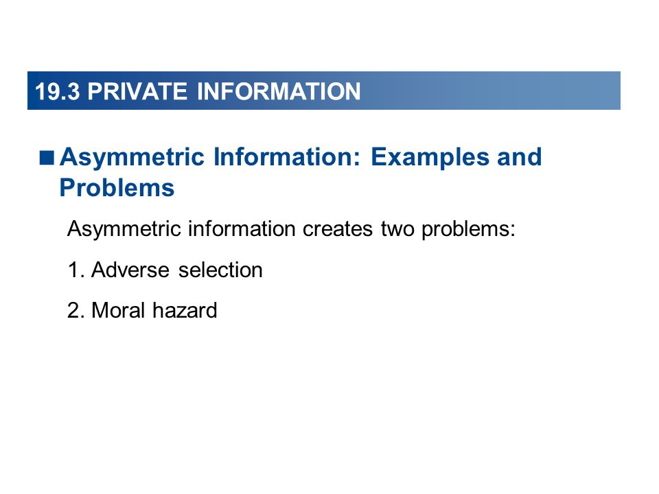 19.3 PRIVATE INFORMATION Asymmetric Information: Examples and Problems Asymmetric information creates two problems: 1. Adverse selection 2. Moral haza