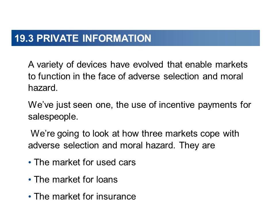19.3 PRIVATE INFORMATION A variety of devices have evolved that enable markets to function in the face of adverse selection and moral hazard. Weve jus