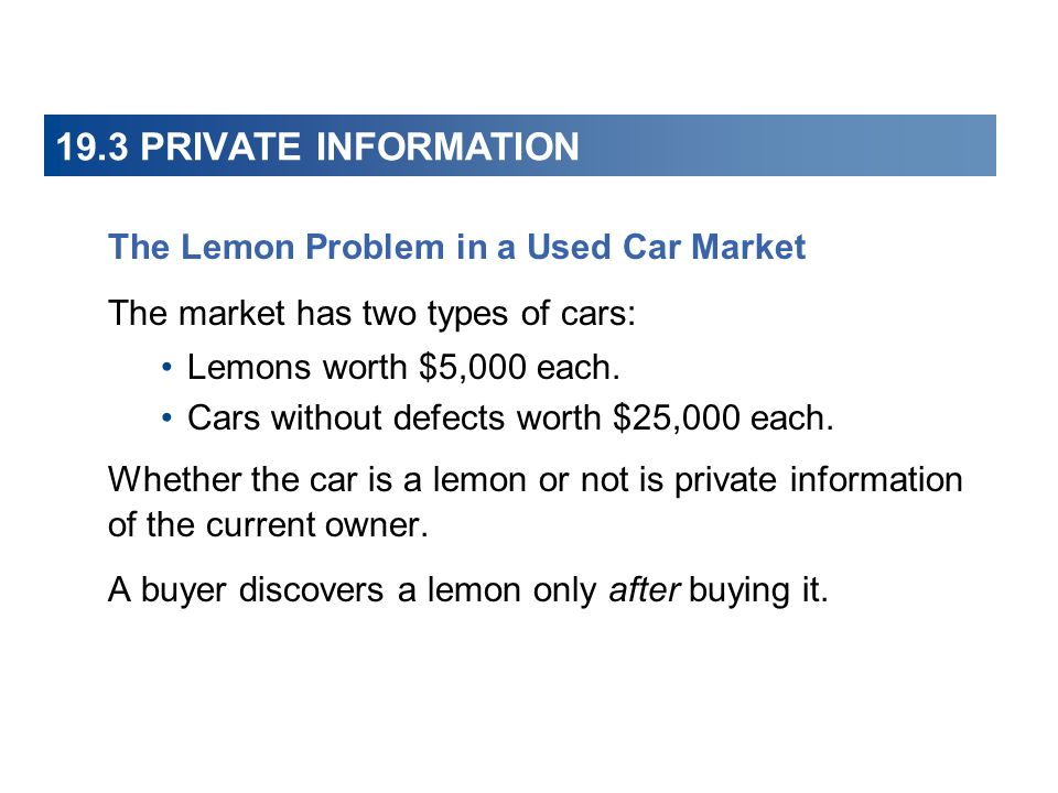 19.3 PRIVATE INFORMATION The Lemon Problem in a Used Car Market The market has two types of cars: Lemons worth $5,000 each. Cars without defects worth