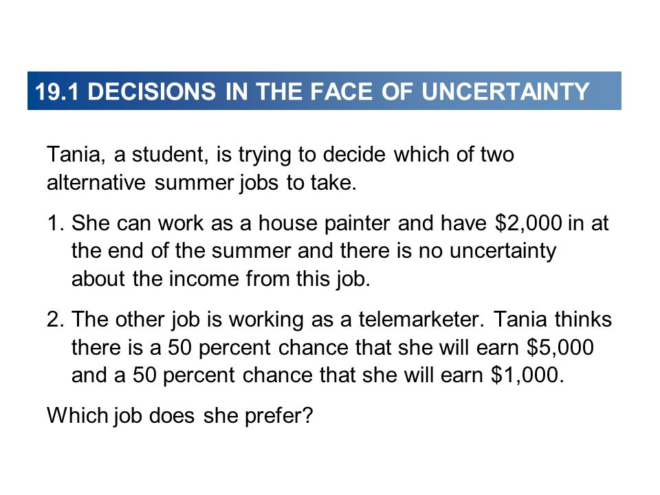19.1 DECISIONS IN THE FACE OF UNCERTAINTY Tania, a student, is trying to decide which of two alternative summer jobs to take. 1. She can work as a hou