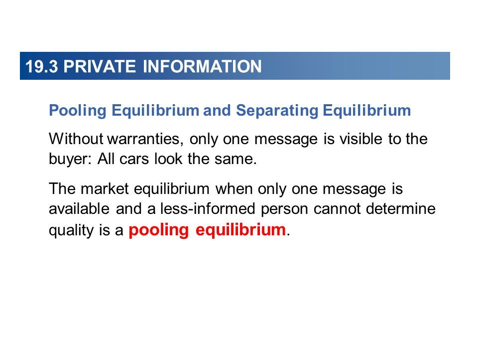 19.3 PRIVATE INFORMATION Pooling Equilibrium and Separating Equilibrium Without warranties, only one message is visible to the buyer: All cars look the same.