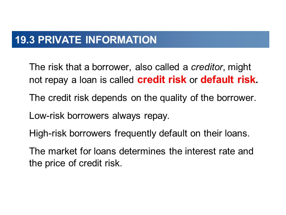 19.3 PRIVATE INFORMATION The risk that a borrower, also called a creditor, might not repay a loan is called credit risk or default risk. The credit ri