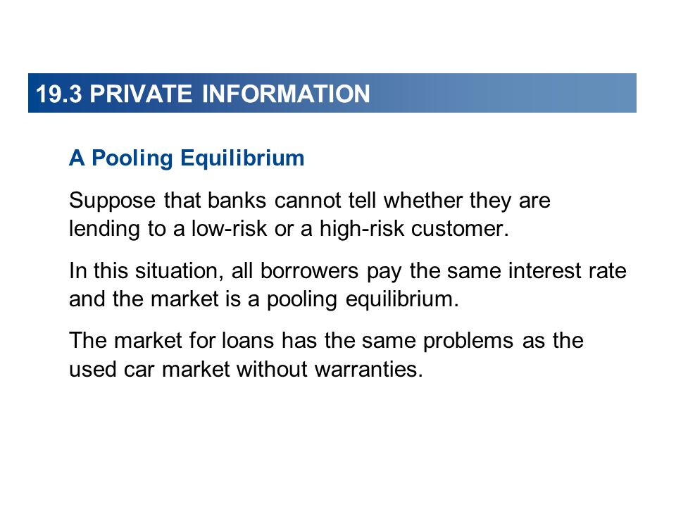 19.3 PRIVATE INFORMATION A Pooling Equilibrium Suppose that banks cannot tell whether they are lending to a low-risk or a high-risk customer.