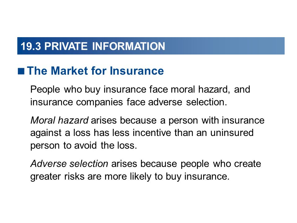 The Market for Insurance People who buy insurance face moral hazard, and insurance companies face adverse selection.