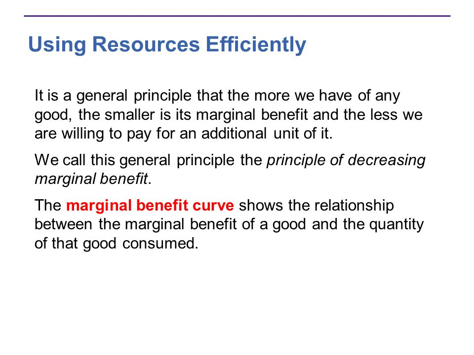 Using Resources Efficiently It is a general principle that the more we have of any good, the smaller is its marginal benefit and the less we are willi
