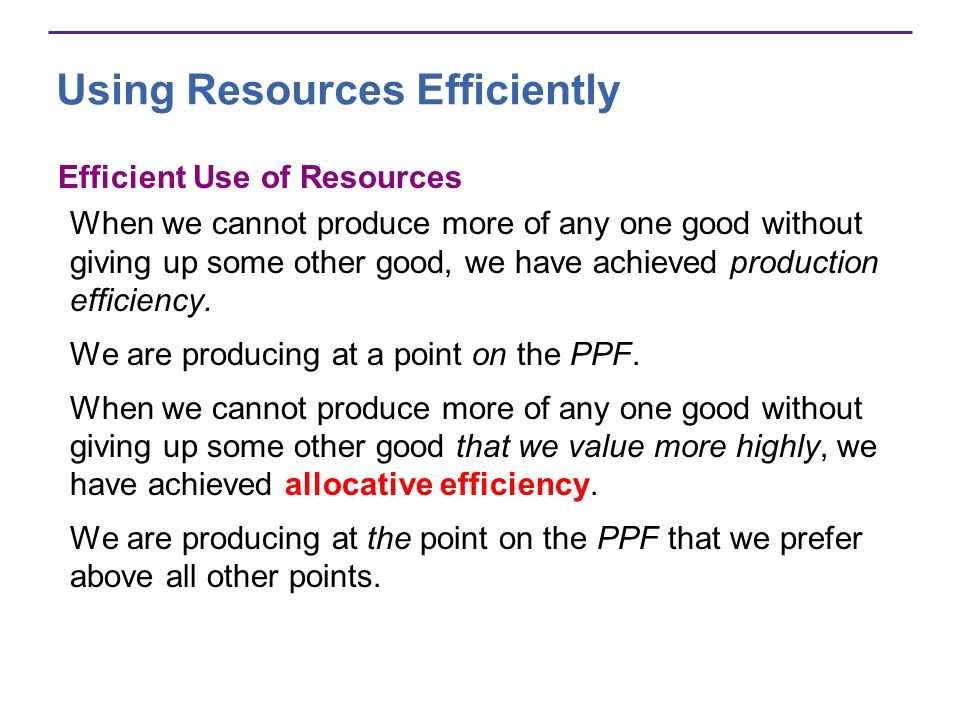 Using Resources Efficiently Efficient Use of Resources When we cannot produce more of any one good without giving up some other good, we have achieved