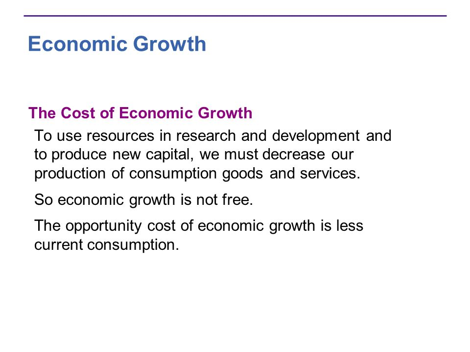 Economic Growth The Cost of Economic Growth To use resources in research and development and to produce new capital, we must decrease our production o