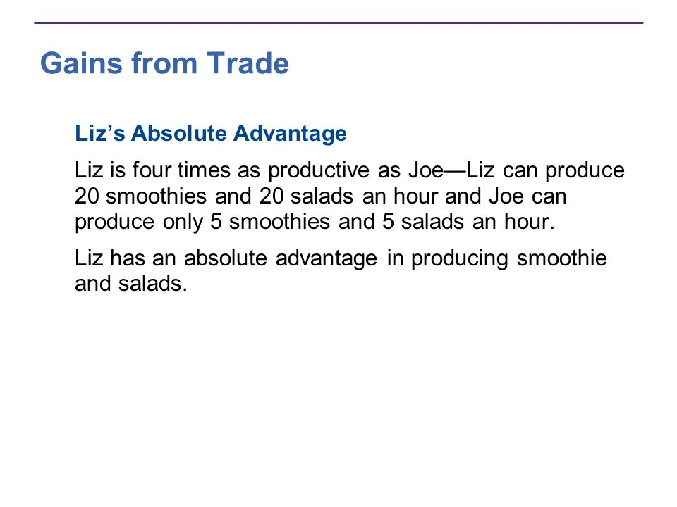 Gains from Trade Lizs Absolute Advantage Liz is four times as productive as JoeLiz can produce 20 smoothies and 20 salads an hour and Joe can produce