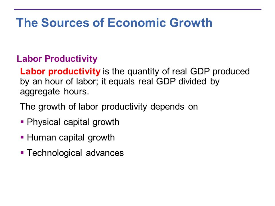The Sources of Economic Growth Labor Productivity Labor productivity is the quantity of real GDP produced by an hour of labor; it equals real GDP divi