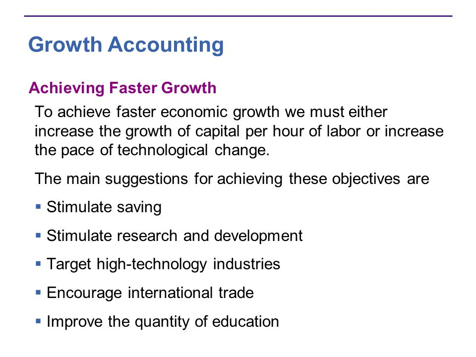Growth Accounting Achieving Faster Growth To achieve faster economic growth we must either increase the growth of capital per hour of labor or increas