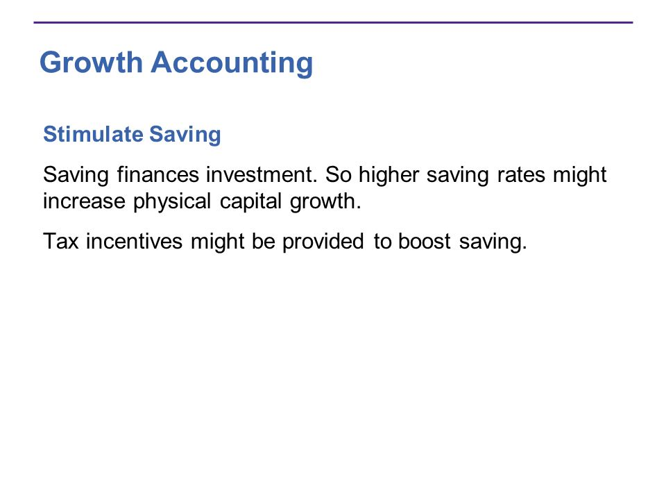 Growth Accounting Stimulate Saving Saving finances investment. So higher saving rates might increase physical capital growth. Tax incentives might be