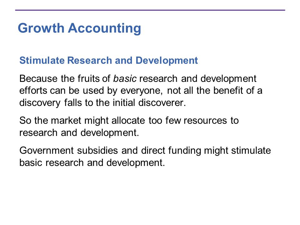 Growth Accounting Stimulate Research and Development Because the fruits of basic research and development efforts can be used by everyone, not all the