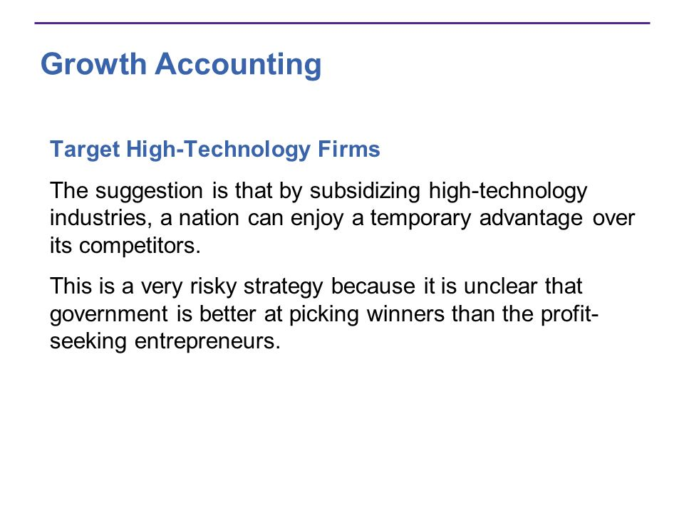 Growth Accounting Target High-Technology Firms The suggestion is that by subsidizing high-technology industries, a nation can enjoy a temporary advant