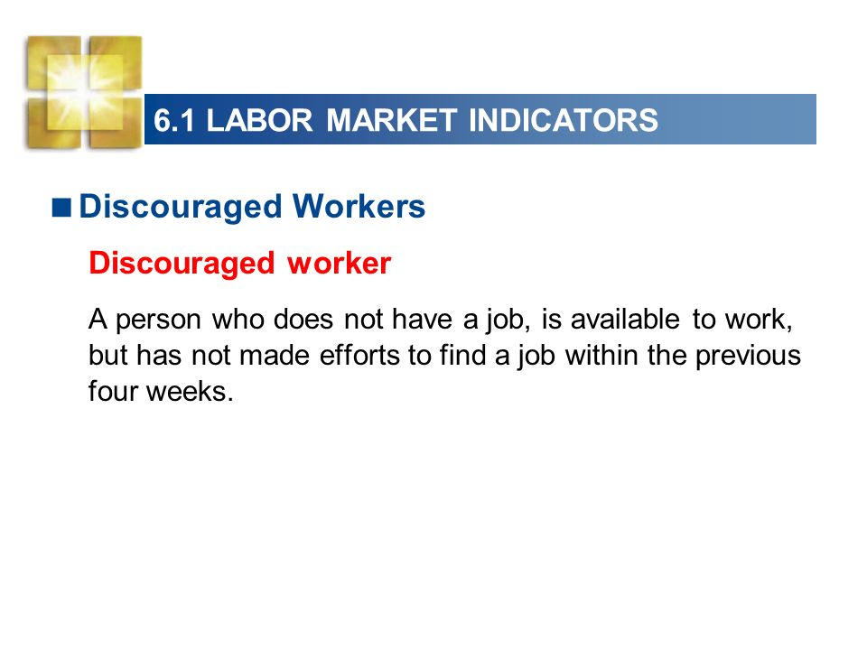 6.1 LABOR MARKET INDICATORS Discouraged Workers Discouraged worker A person who does not have a job, is available to work, but has not made efforts to find a job within the previous four weeks.