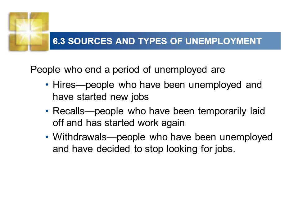 6.3 SOURCES AND TYPES OF UNEMPLOYMENT People who end a period of unemployed are Hirespeople who have been unemployed and have started new jobs Recallspeople who have been temporarily laid off and has started work again Withdrawalspeople who have been unemployed and have decided to stop looking for jobs.