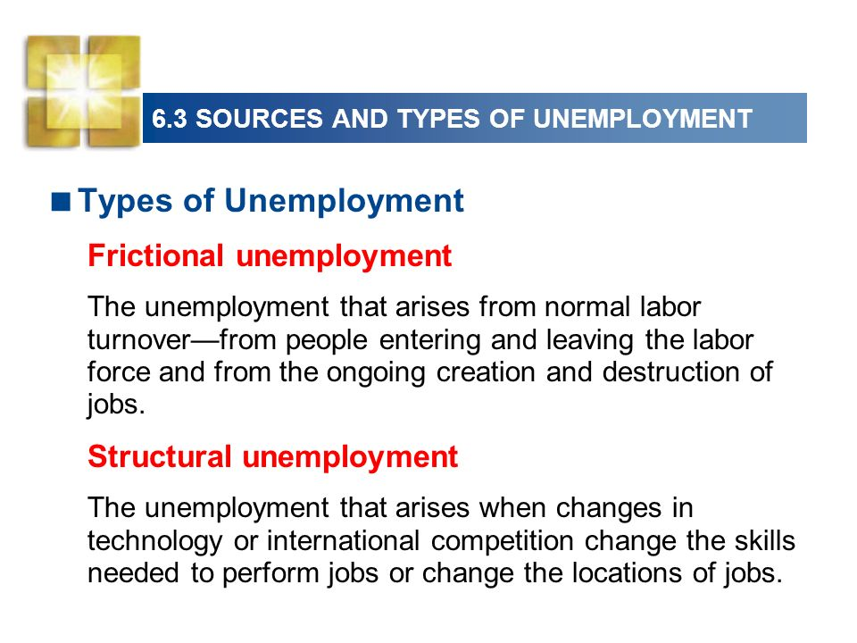 6.3 SOURCES AND TYPES OF UNEMPLOYMENT Types of Unemployment Frictional unemployment The unemployment that arises from normal labor turnoverfrom people entering and leaving the labor force and from the ongoing creation and destruction of jobs.