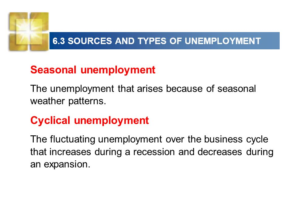 6.3 SOURCES AND TYPES OF UNEMPLOYMENT Seasonal unemployment The unemployment that arises because of seasonal weather patterns.