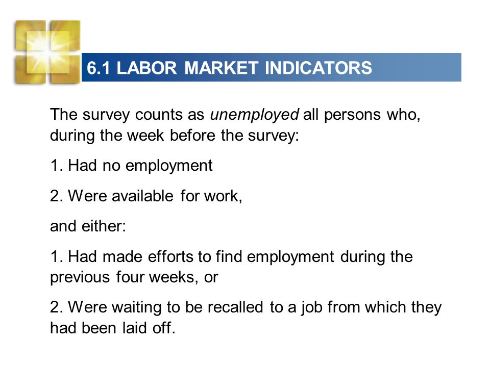 6.1 LABOR MARKET INDICATORS The survey counts as unemployed all persons who, during the week before the survey: 1.
