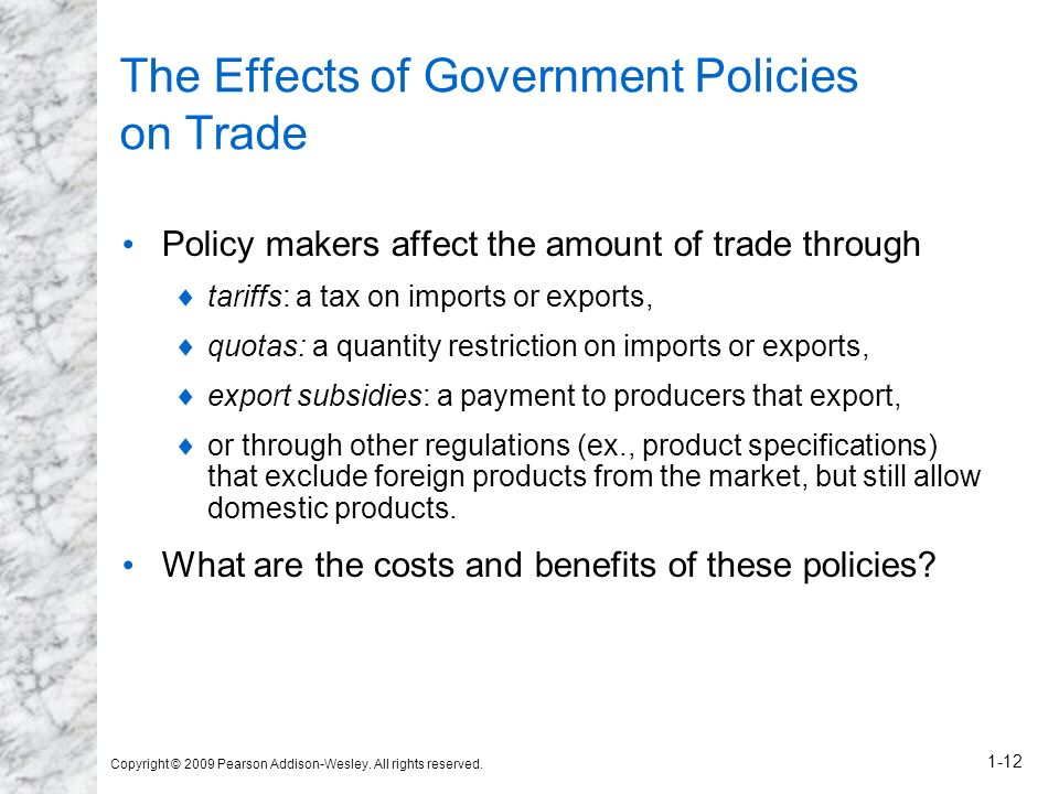 Copyright © 2009 Pearson Addison-Wesley. All rights reserved. 1-12 The Effects of Government Policies on Trade Policy makers affect the amount of trad