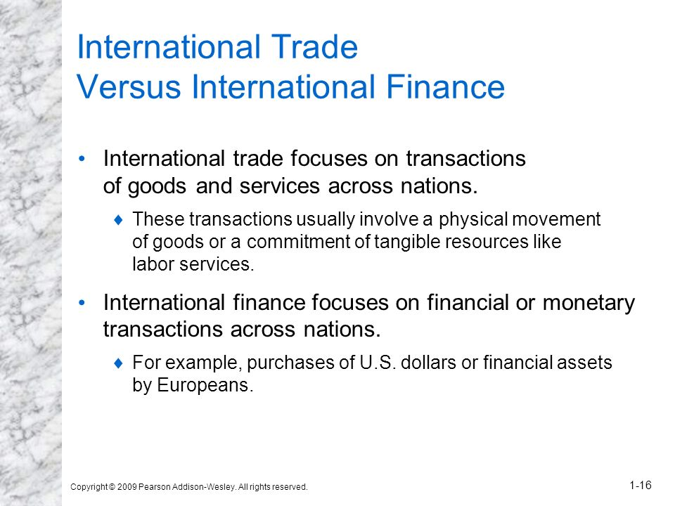 Copyright © 2009 Pearson Addison-Wesley. All rights reserved. 1-16 International Trade Versus International Finance International trade focuses on tra