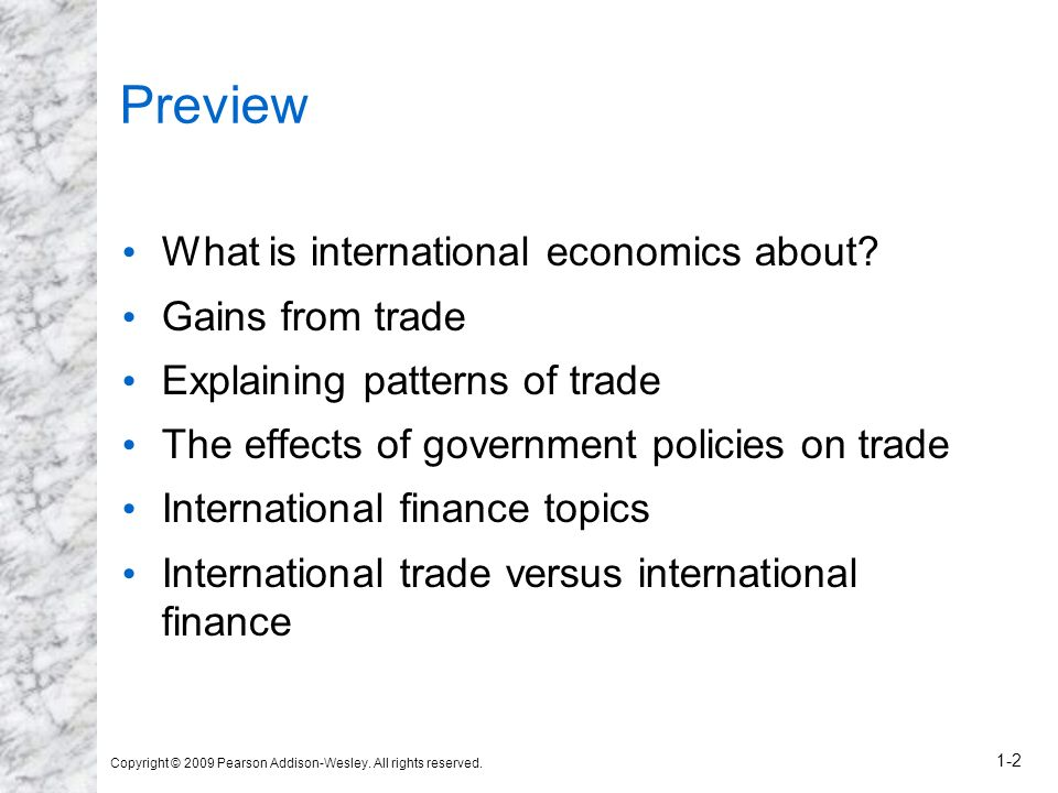 Copyright © 2009 Pearson Addison-Wesley. All rights reserved. 1-2 Preview What is international economics about? Gains from trade Explaining patterns