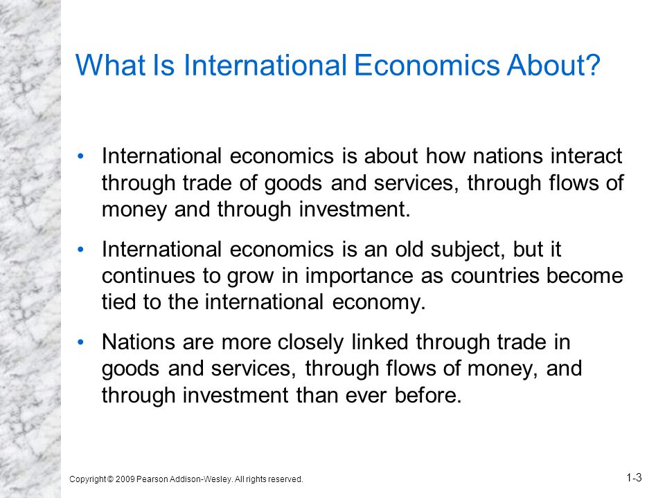 Copyright © 2009 Pearson Addison-Wesley. All rights reserved. 1-3 What Is International Economics About? International economics is about how nations