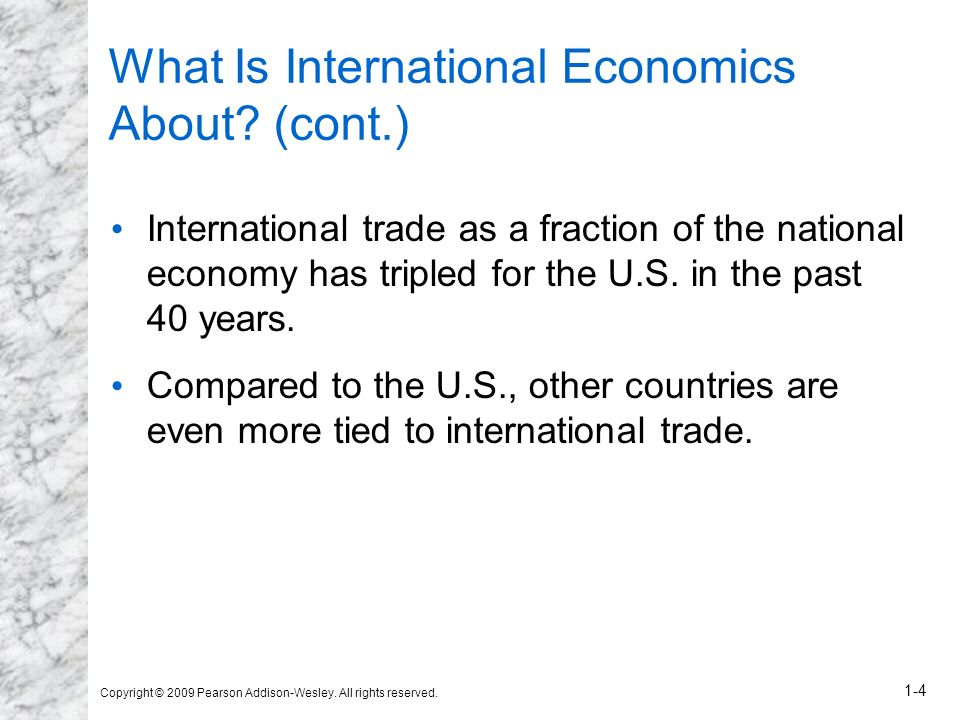 Copyright © 2009 Pearson Addison-Wesley. All rights reserved. 1-4 What Is International Economics About? (cont.) International trade as a fraction of