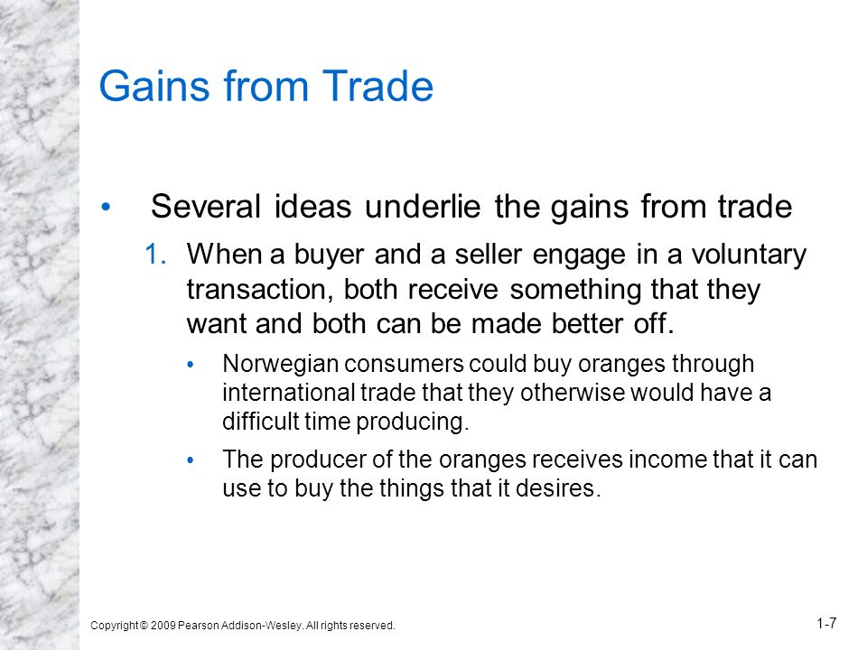 Copyright © 2009 Pearson Addison-Wesley. All rights reserved. 1-7 Gains from Trade Several ideas underlie the gains from trade 1.When a buyer and a se