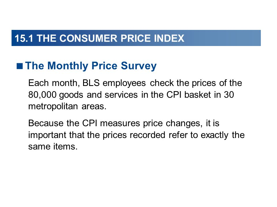 15.1 THE CONSUMER PRICE INDEX The Monthly Price Survey Each month, BLS employees check the prices of the 80,000 goods and services in the CPI basket i