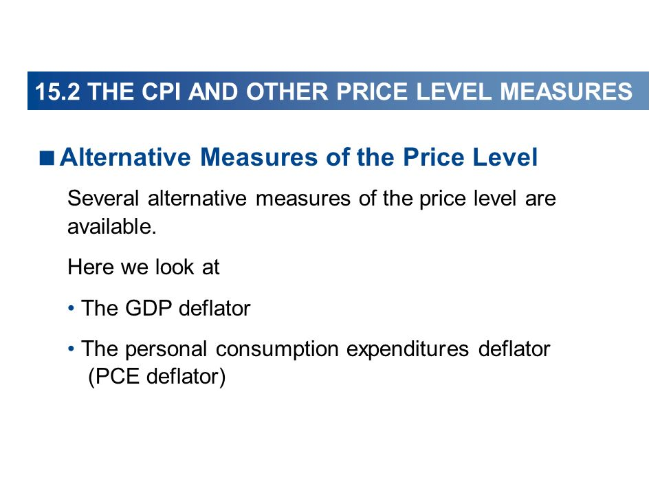 Alternative Measures of the Price Level Several alternative measures of the price level are available. Here we look at The GDP deflator The personal c