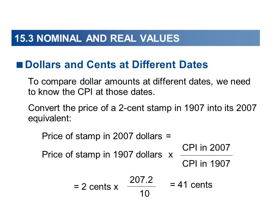 15.3 NOMINAL AND REAL VALUES Dollars and Cents at Different Dates To compare dollar amounts at different dates, we need to know the CPI at those dates