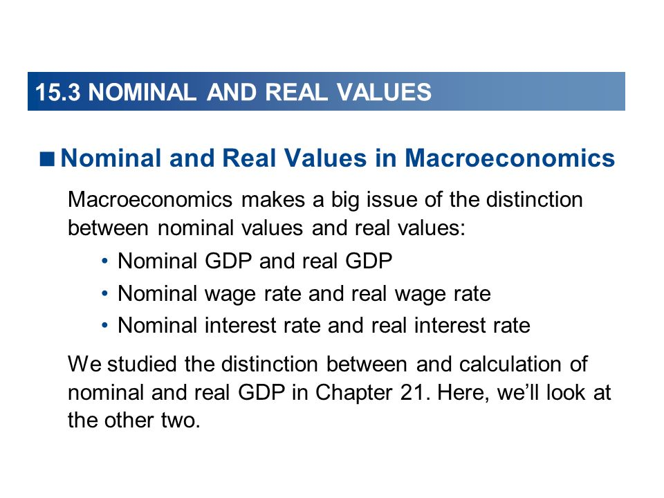 15.3 NOMINAL AND REAL VALUES Nominal and Real Values in Macroeconomics Macroeconomics makes a big issue of the distinction between nominal values and