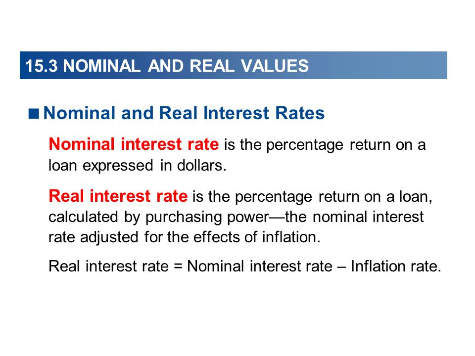 15.3 NOMINAL AND REAL VALUES Nominal and Real Interest Rates Nominal interest rate is the percentage return on a loan expressed in dollars. Real inter