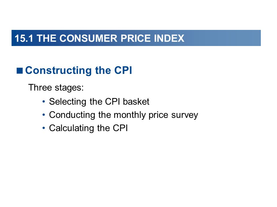 15.1 THE CONSUMER PRICE INDEX Constructing the CPI Three stages: Selecting the CPI basket Conducting the monthly price survey Calculating the CPI
