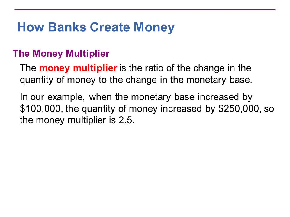How Banks Create Money The size of the money multiplier depends on The currency drain ratio (a) The desired reserve ratio (b) Money multiplier = (1 + a)/(a + b) In our example, a is 0.5 and b is 0.1, so Money multiplier = (1 + 0.5)/(0.1 + 0.5) = (1.5)/(0.6) = 2.5