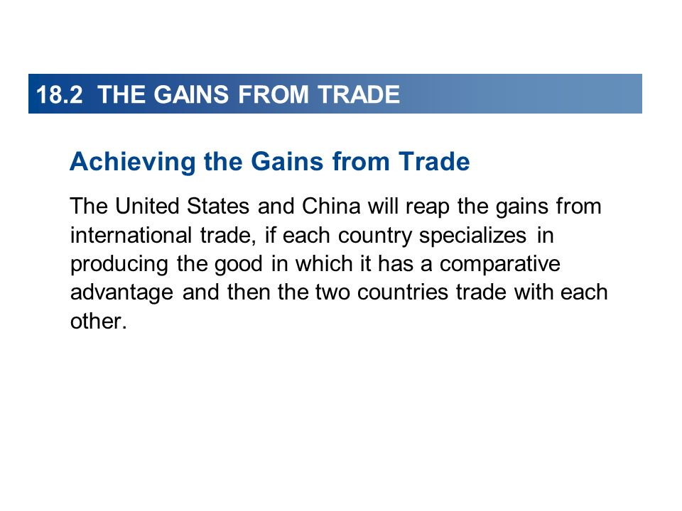 18.2 THE GAINS FROM TRADE Achieving the Gains from Trade The United States and China will reap the gains from international trade, if each country spe