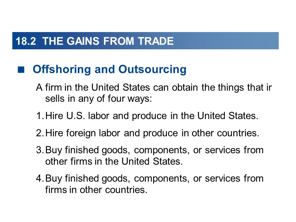 18.2 THE GAINS FROM TRADE Offshoring and Outsourcing A firm in the United States can obtain the things that ir sells in any of four ways: 1.Hire U.S.