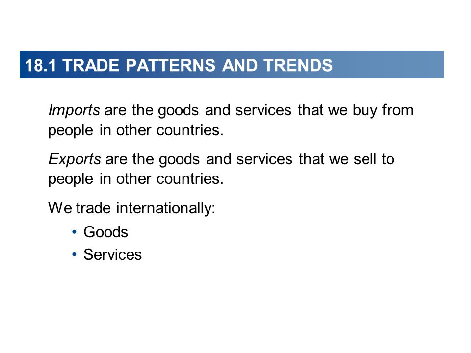 18.1 TRADE PATTERNS AND TRENDS Imports are the goods and services that we buy from people in other countries. Exports are the goods and services that