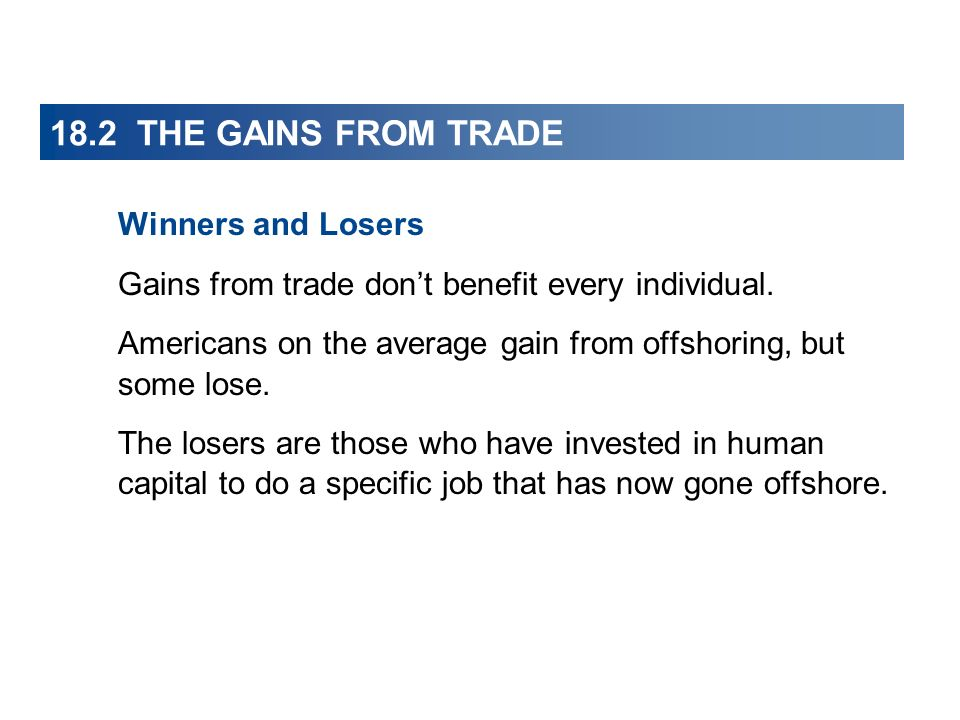 18.2 THE GAINS FROM TRADE Winners and Losers Gains from trade dont benefit every individual. Americans on the average gain from offshoring, but some l
