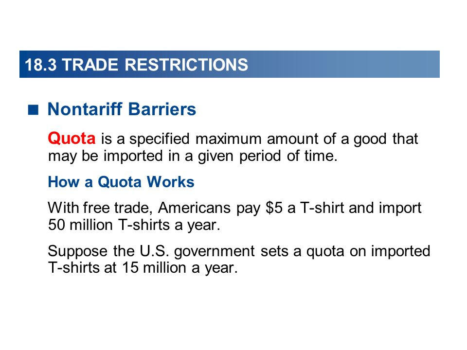 18.3 TRADE RESTRICTIONS Nontariff Barriers Quota is a specified maximum amount of a good that may be imported in a given period of time. How a Quota W