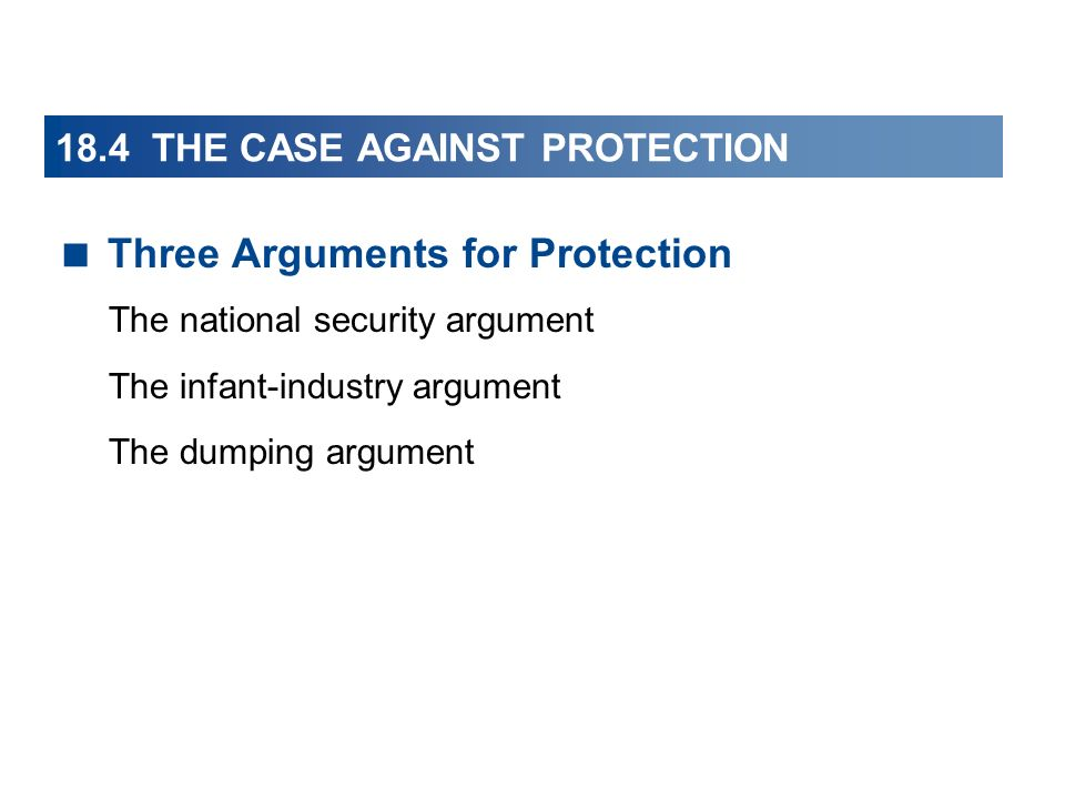 18.4 THE CASE AGAINST PROTECTION Three Arguments for Protection The national security argument The infant-industry argument The dumping argument