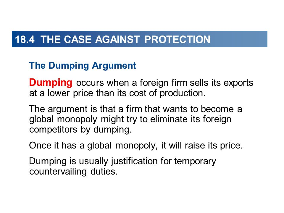 18.4 THE CASE AGAINST PROTECTION The Dumping Argument Dumping occurs when a foreign firm sells its exports at a lower price than its cost of productio