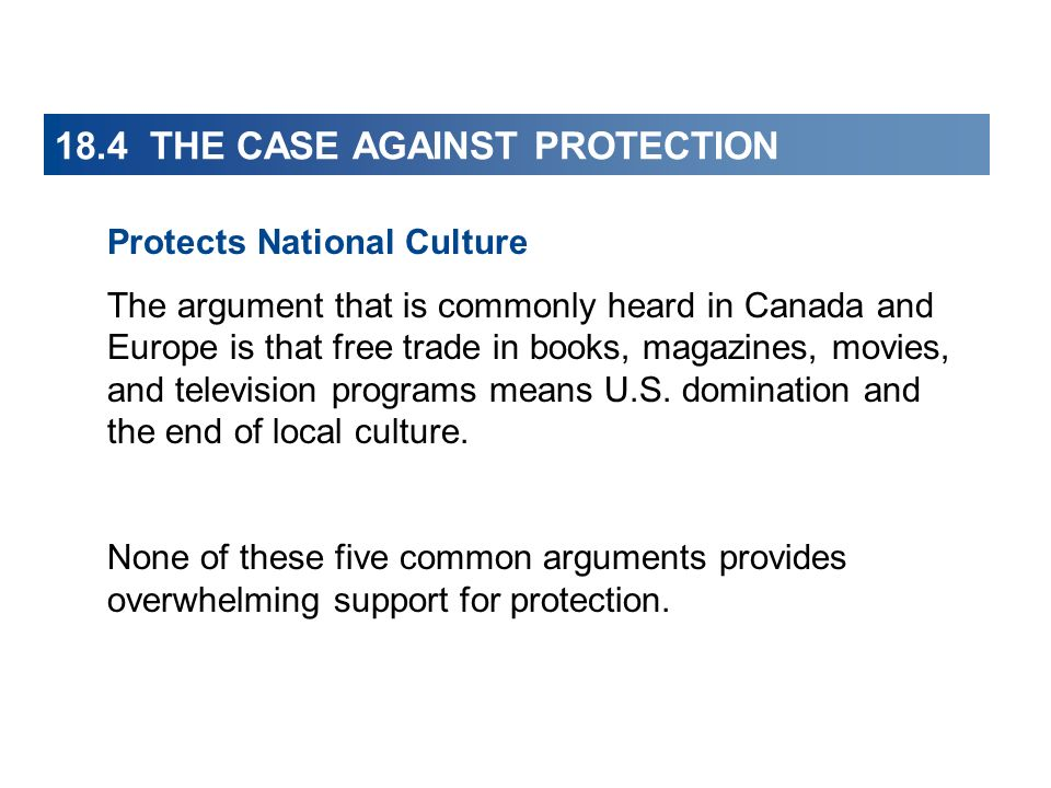 18.4 THE CASE AGAINST PROTECTION Protects National Culture The argument that is commonly heard in Canada and Europe is that free trade in books, magaz