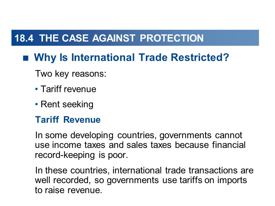 18.4 THE CASE AGAINST PROTECTION Why Is International Trade Restricted? Two key reasons: Tariff revenue Rent seeking Tariff Revenue In some developing